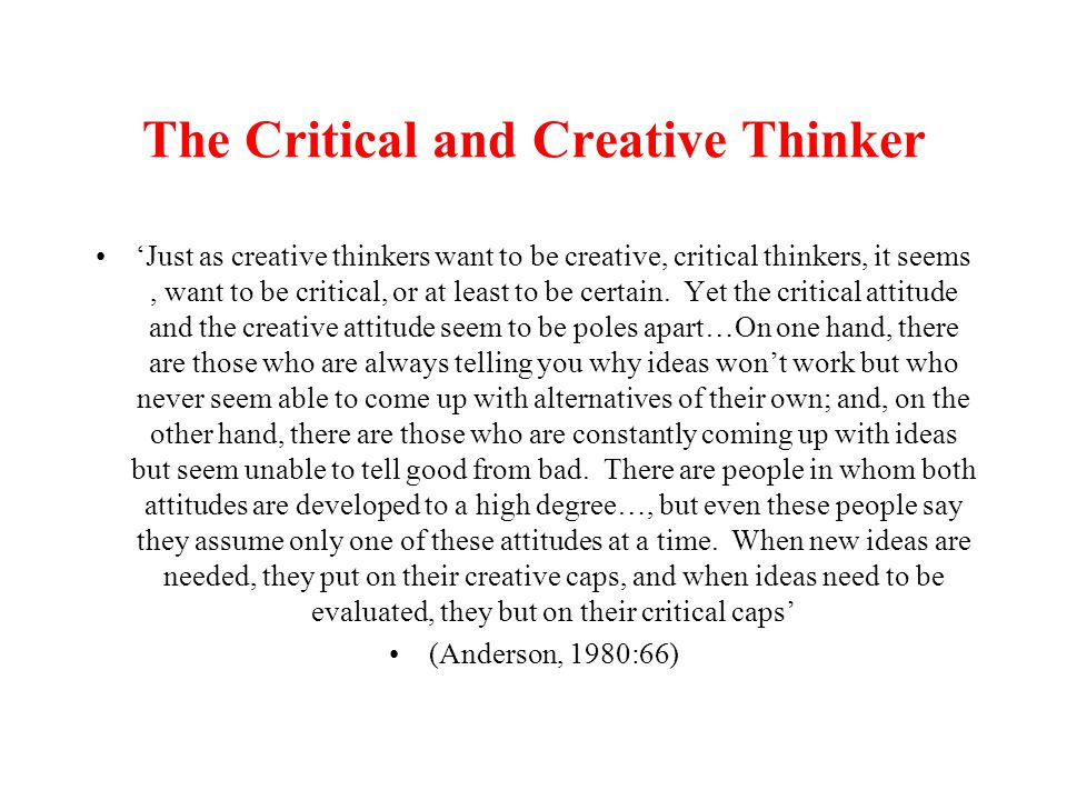 The Critical and Creative Thinker 'Just as creative thinkers want to be creative, critical thinkers, it seems, want to be critical, or at least to be certain.