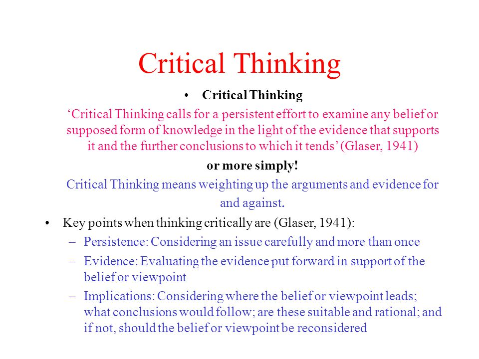 Analytical Thinking Analytical Thinking involves additional processes: Standing back form the information given Examining it in detail from many angles Checking closely whether each statement follows logically from what went before Looking for possible flaws in the reasoning, the evidence, or the way that conclusions are drawn Comparing the same issues from the point of view of other writers Being able to see and explain why different people arrived at different conclusions Being able to argue why one set of opinions, results or conclusions is preferable to another Being on guard for literary or statistical devices that encourage the reader to take questionable statements at face value Checking for hidden assumptions Checking for attempts to lure the reader into agreements
