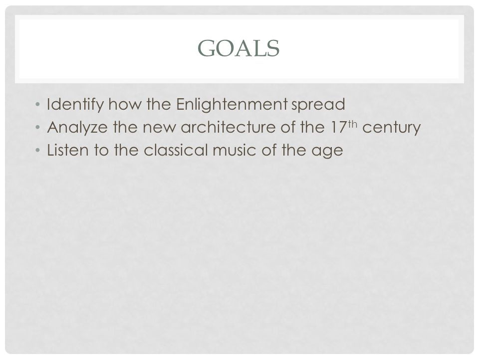 GOALS Identify how the Enlightenment spread Analyze the new architecture of the 17 th century Listen to the classical music of the age