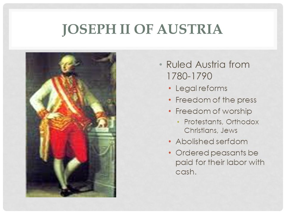JOSEPH II OF AUSTRIA Ruled Austria from 1780-1790 Legal reforms Freedom of the press Freedom of worship Protestants, Orthodox Christians, Jews Abolished serfdom Ordered peasants be paid for their labor with cash.
