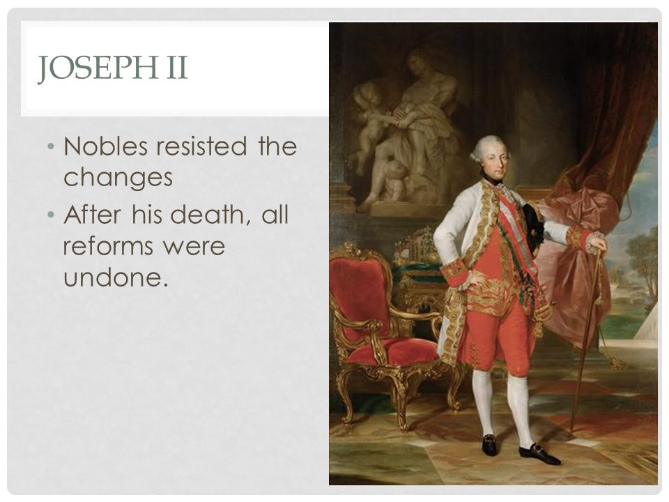 JOSEPH II Nobles resisted the changes After his death, all reforms were undone.