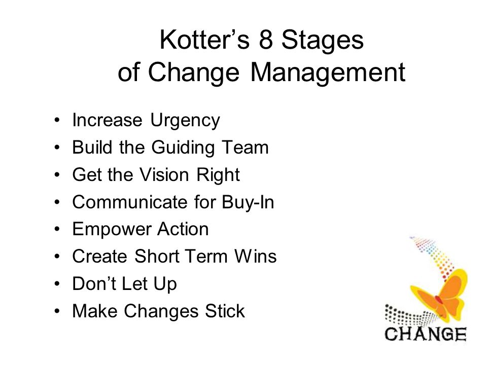 Kotter's 8 Stages of Change Management Increase Urgency Build the Guiding Team Get the Vision Right Communicate for Buy-In Empower Action Create Short