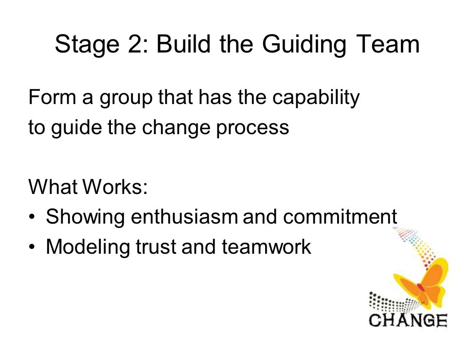 Stage 2: Build the Guiding Team Form a group that has the capability to guide the change process What Works: Showing enthusiasm and commitment Modeling trust and teamwork