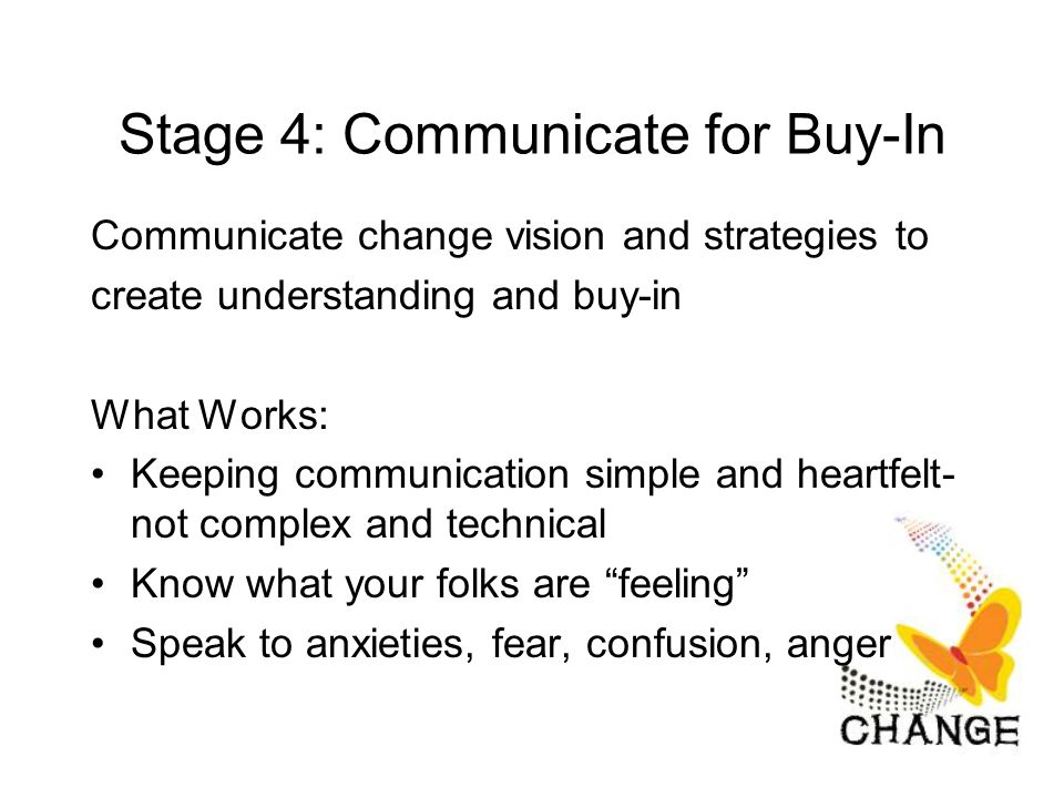 Stage 4: Communicate for Buy-In Communicate change vision and strategies to create understanding and buy-in What Works: Keeping communication simple and heartfelt- not complex and technical Know what your folks are feeling Speak to anxieties, fear, confusion, anger