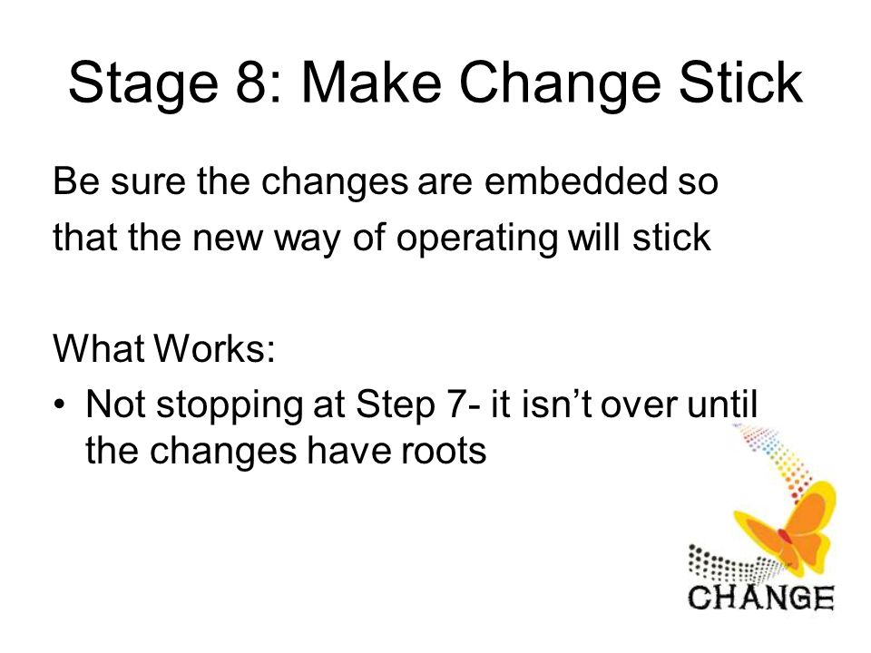 Stage 8: Make Change Stick Be sure the changes are embedded so that the new way of operating will stick What Works: Not stopping at Step 7- it isn't over until the changes have roots