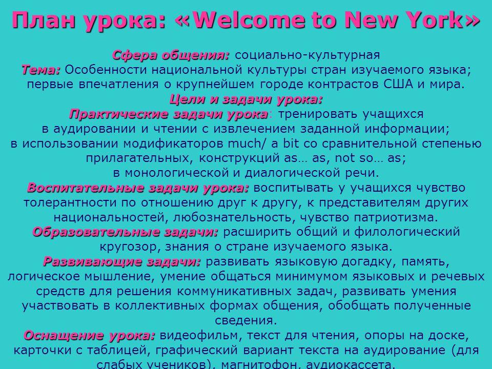 План урока: «Welcome to New York» Сфера общения: Сфера общения: социально-культурная Тема: Тема: Особенности национальной культуры стран изучаемого языка; первые впечатления о крупнейшем городе контрастов США и мира.