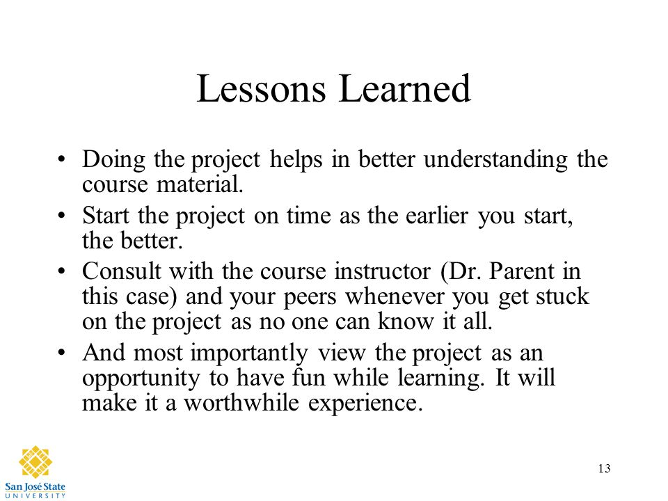 13 Lessons Learned Doing the project helps in better understanding the course material.