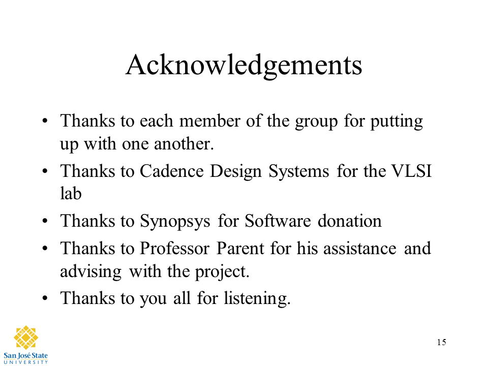 15 Acknowledgements Thanks to each member of the group for putting up with one another. Thanks to Cadence Design Systems for the VLSI lab Thanks to Sy