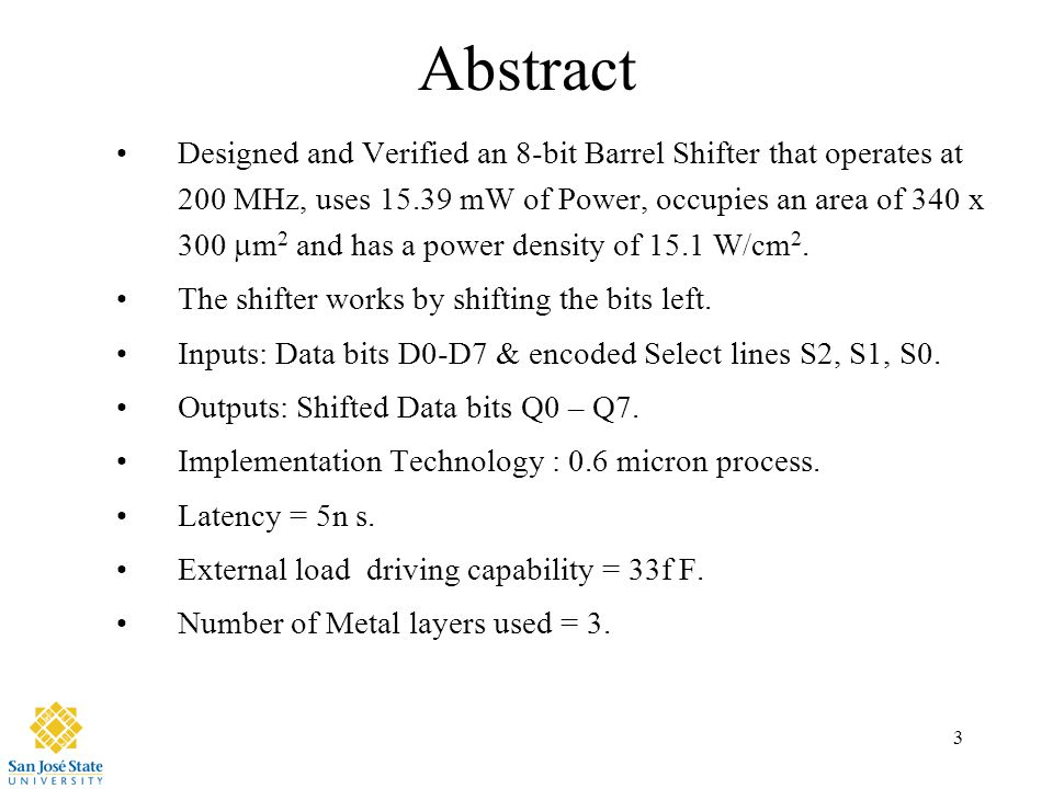 3 Abstract Designed and Verified an 8-bit Barrel Shifter that operates at 200 MHz, uses 15.39 mW of Power, occupies an area of 340 x 300  m 2 and has