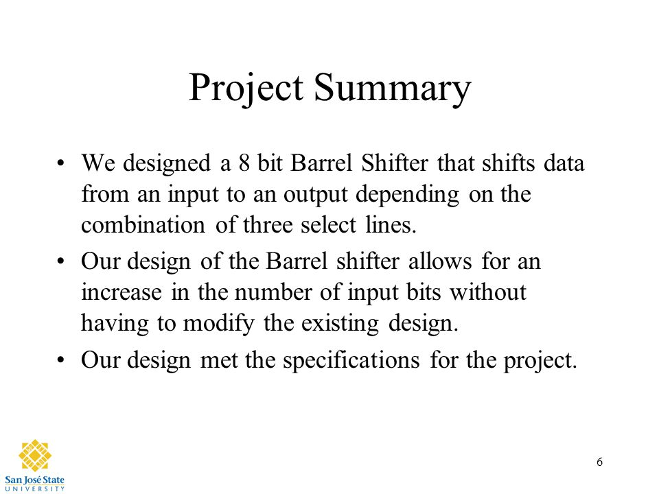 6 Project Summary We designed a 8 bit Barrel Shifter that shifts data from an input to an output depending on the combination of three select lines. O
