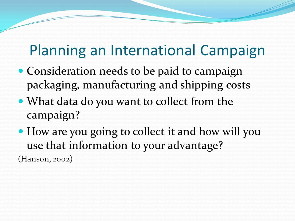 Planning an International Campaign Consideration needs to be paid to campaign packaging, manufacturing and shipping costs What data do you want to collect from the campaign.