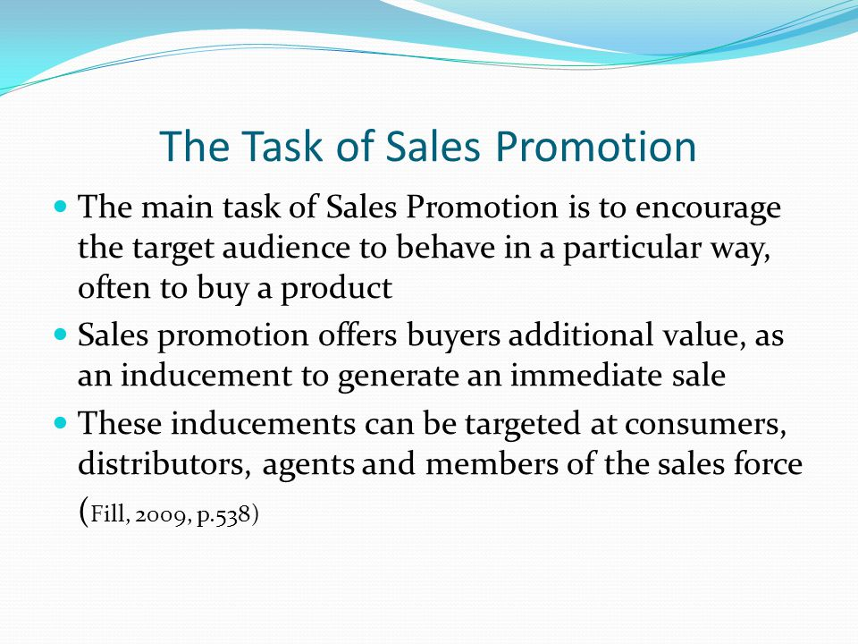 The Task of Sales Promotion The main task of Sales Promotion is to encourage the target audience to behave in a particular way, often to buy a product Sales promotion offers buyers additional value, as an inducement to generate an immediate sale These inducements can be targeted at consumers, distributors, agents and members of the sales force ( Fill, 2009, p.538)
