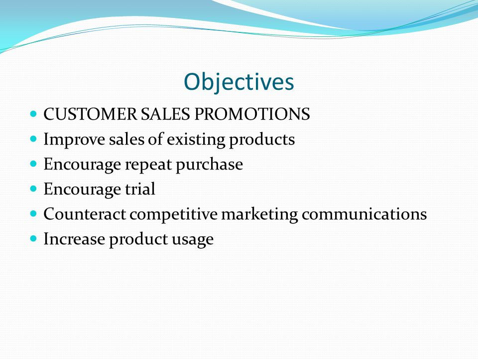 Objectives CUSTOMER SALES PROMOTIONS Improve sales of existing products Encourage repeat purchase Encourage trial Counteract competitive marketing communications Increase product usage