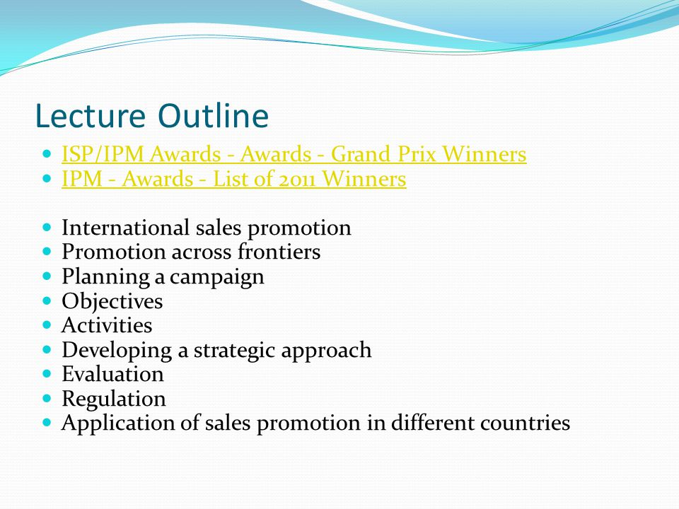 Lecture Outline ISP/IPM Awards - Awards - Grand Prix Winners IPM - Awards - List of 2011 Winners International sales promotion Promotion across frontiers Planning a campaign Objectives Activities Developing a strategic approach Evaluation Regulation Application of sales promotion in different countries