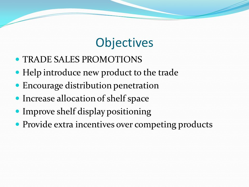 Objectives TRADE SALES PROMOTIONS Help introduce new product to the trade Encourage distribution penetration Increase allocation of shelf space Improve shelf display positioning Provide extra incentives over competing products