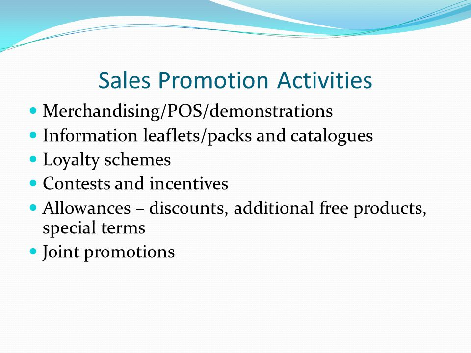 Sales Promotion Activities Merchandising/POS/demonstrations Information leaflets/packs and catalogues Loyalty schemes Contests and incentives Allowances – discounts, additional free products, special terms Joint promotions