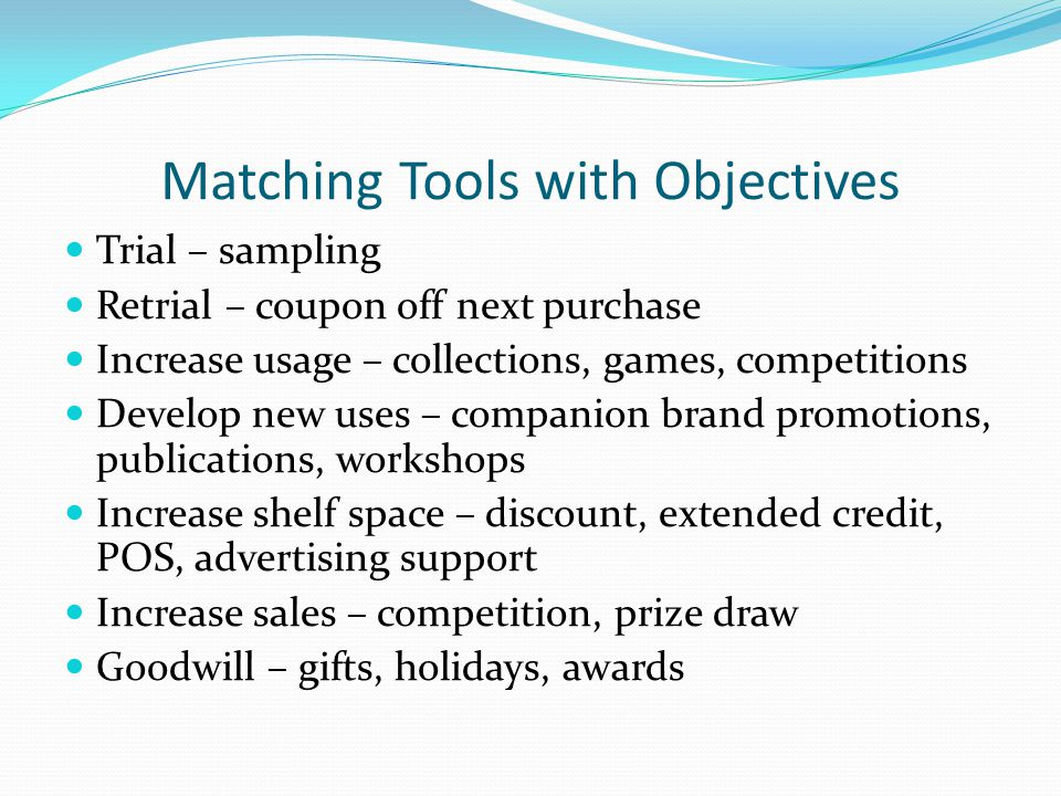 Matching Tools with Objectives Trial – sampling Retrial – coupon off next purchase Increase usage – collections, games, competitions Develop new uses – companion brand promotions, publications, workshops Increase shelf space – discount, extended credit, POS, advertising support Increase sales – competition, prize draw Goodwill – gifts, holidays, awards