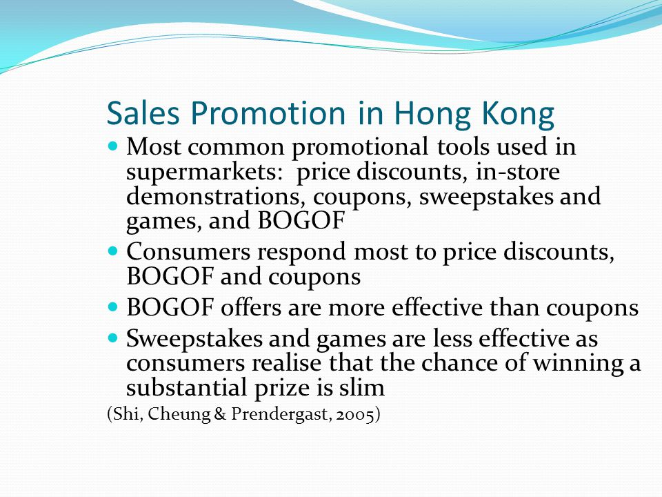 Sales Promotion in Hong Kong Most common promotional tools used in supermarkets: price discounts, in-store demonstrations, coupons, sweepstakes and games, and BOGOF Consumers respond most to price discounts, BOGOF and coupons BOGOF offers are more effective than coupons Sweepstakes and games are less effective as consumers realise that the chance of winning a substantial prize is slim (Shi, Cheung & Prendergast, 2005)