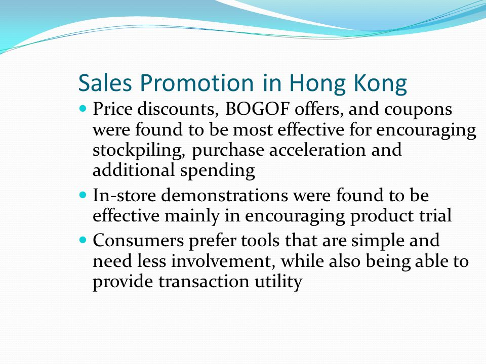 Sales Promotion in Hong Kong Price discounts, BOGOF offers, and coupons were found to be most effective for encouraging stockpiling, purchase acceleration and additional spending In-store demonstrations were found to be effective mainly in encouraging product trial Consumers prefer tools that are simple and need less involvement, while also being able to provide transaction utility