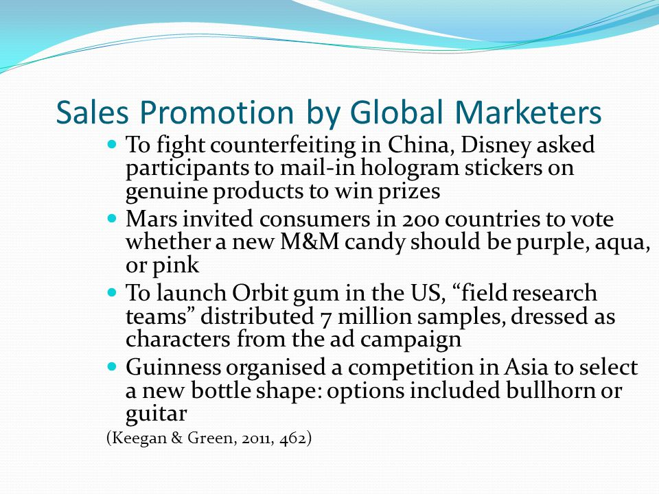 Sales Promotion by Global Marketers To fight counterfeiting in China, Disney asked participants to mail-in hologram stickers on genuine products to win prizes Mars invited consumers in 200 countries to vote whether a new M&M candy should be purple, aqua, or pink To launch Orbit gum in the US, field research teams distributed 7 million samples, dressed as characters from the ad campaign Guinness organised a competition in Asia to select a new bottle shape: options included bullhorn or guitar (Keegan & Green, 2011, 462)