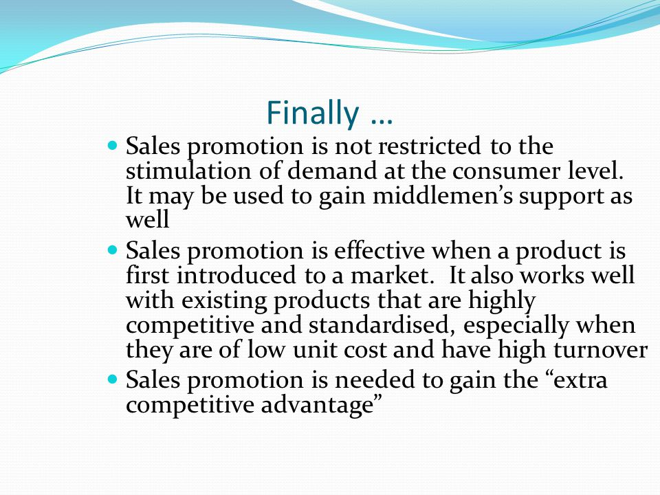Finally … Sales promotion is not restricted to the stimulation of demand at the consumer level.