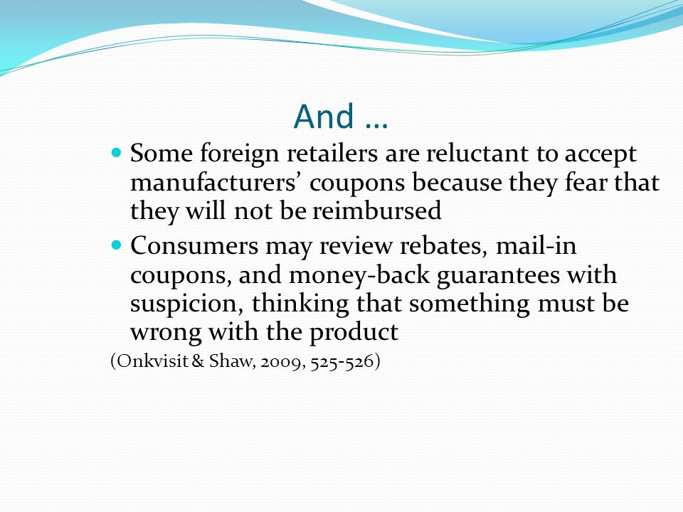 And … Some foreign retailers are reluctant to accept manufacturers' coupons because they fear that they will not be reimbursed Consumers may review rebates, mail-in coupons, and money-back guarantees with suspicion, thinking that something must be wrong with the product (Onkvisit & Shaw, 2009, 525-526)