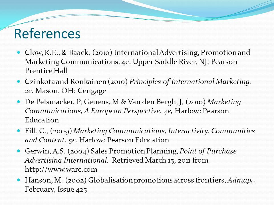 References Clow, K.E., & Baack, (2010) International Advertising, Promotion and Marketing Communications, 4e.