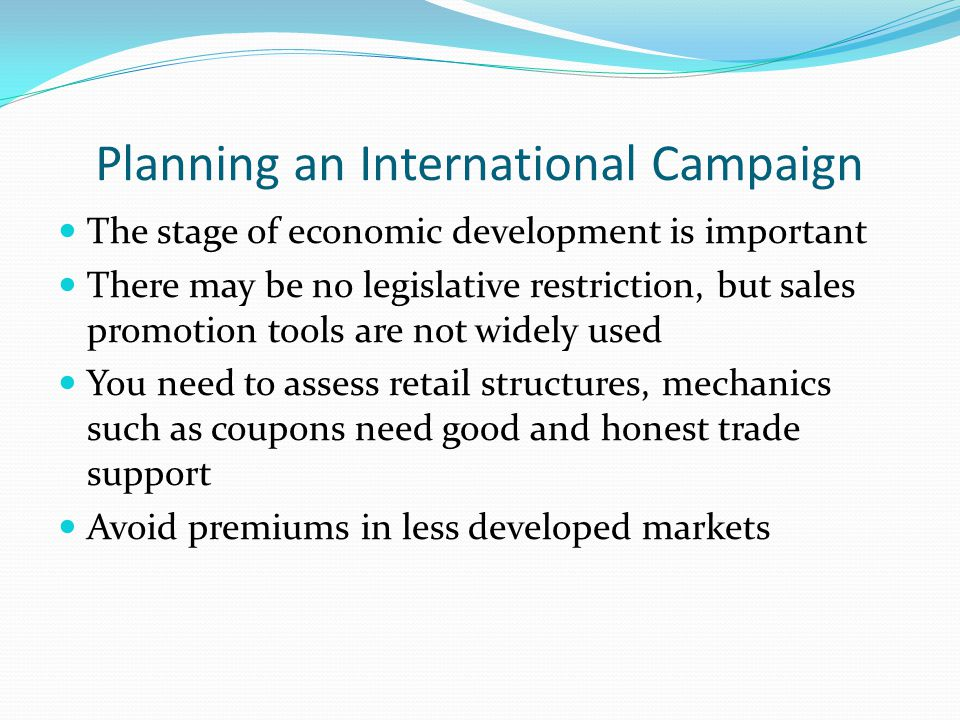 Planning an International Campaign The stage of economic development is important There may be no legislative restriction, but sales promotion tools are not widely used You need to assess retail structures, mechanics such as coupons need good and honest trade support Avoid premiums in less developed markets