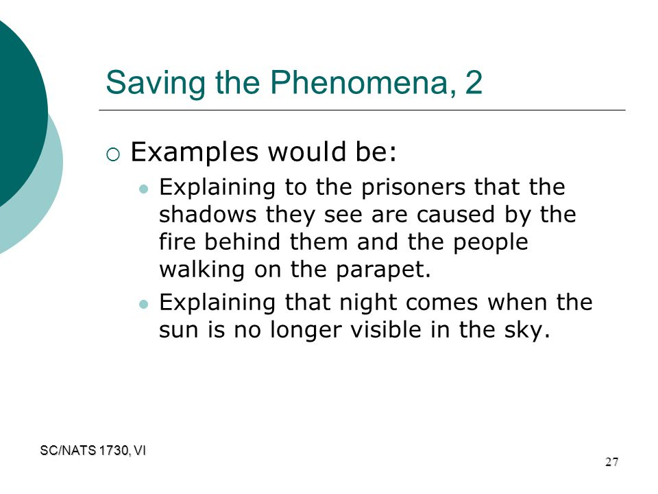 SC/NATS 1730, VI 27 Saving the Phenomena, 2  Examples would be: Explaining to the prisoners that the shadows they see are caused by the fire behind t