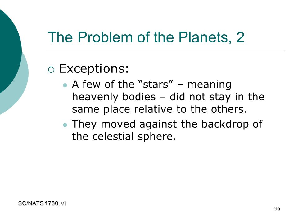 "SC/NATS 1730, VI 36 The Problem of the Planets, 2  Exceptions: A few of the ""stars"" – meaning heavenly bodies – did not stay in the same place relati"