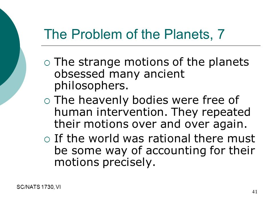 SC/NATS 1730, VI 41 The Problem of the Planets, 7  The strange motions of the planets obsessed many ancient philosophers.  The heavenly bodies were