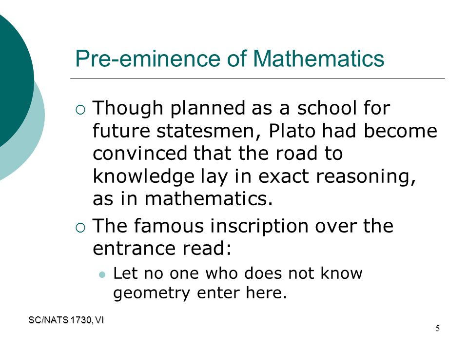 SC/NATS 1730, VI 5 Pre-eminence of Mathematics  Though planned as a school for future statesmen, Plato had become convinced that the road to knowledg