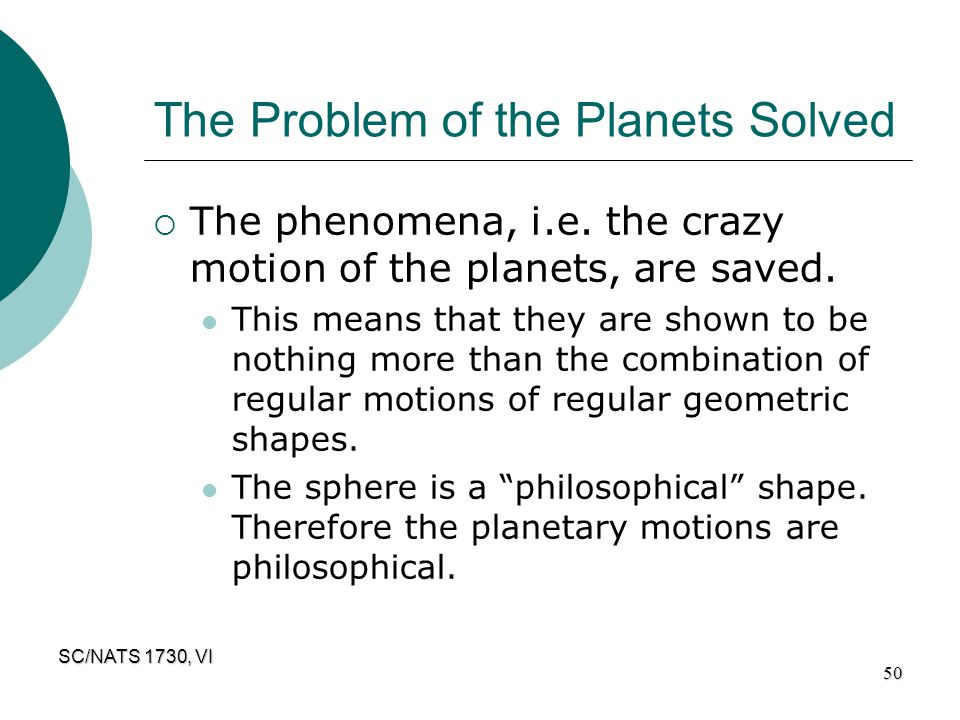 SC/NATS 1730, VI 50 The Problem of the Planets Solved  The phenomena, i.e. the crazy motion of the planets, are saved. This means that they are shown