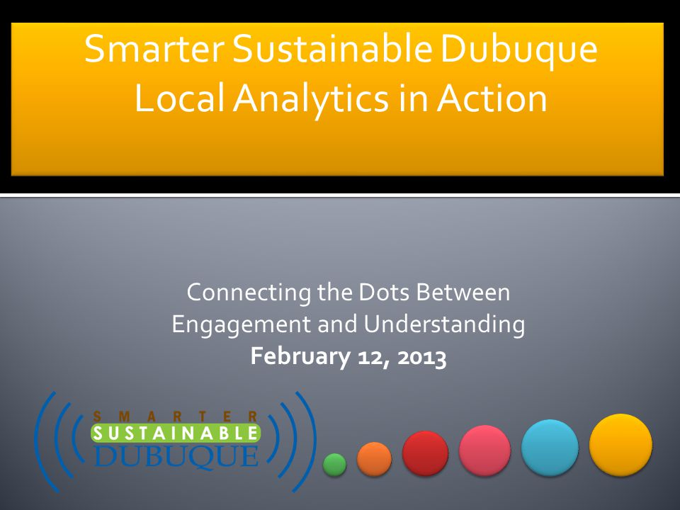Smarter Sustainable Dubuque Local Analytics in Action Smarter Sustainable Dubuque Local Analytics in Action Connecting the Dots Between Engagement and Understanding February 12, 2013