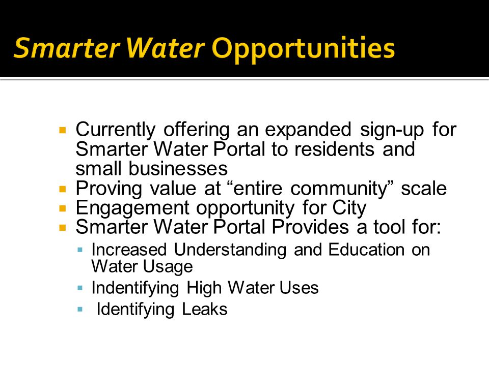  Currently offering an expanded sign-up for Smarter Water Portal to residents and small businesses  Proving value at entire community scale  Engagement opportunity for City  Smarter Water Portal Provides a tool for:  Increased Understanding and Education on Water Usage  Indentifying High Water Uses  Identifying Leaks