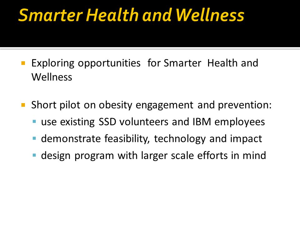  Exploring opportunities for Smarter Health and Wellness  Short pilot on obesity engagement and prevention:  use existing SSD volunteers and IBM em