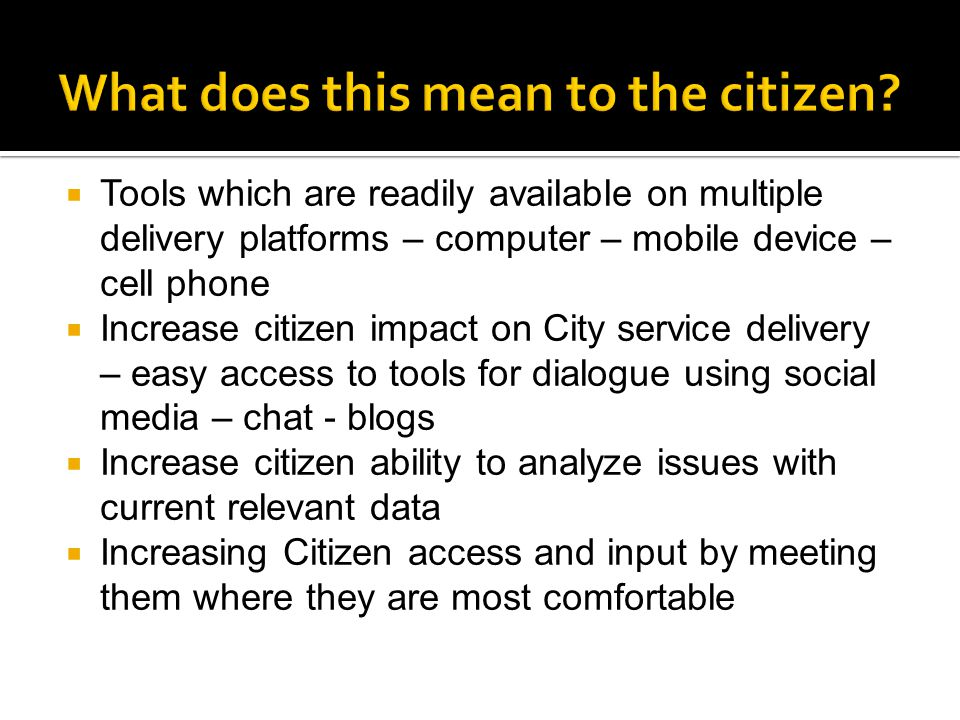  Tools which are readily available on multiple delivery platforms – computer – mobile device – cell phone  Increase citizen impact on City service delivery – easy access to tools for dialogue using social media – chat - blogs  Increase citizen ability to analyze issues with current relevant data  Increasing Citizen access and input by meeting them where they are most comfortable