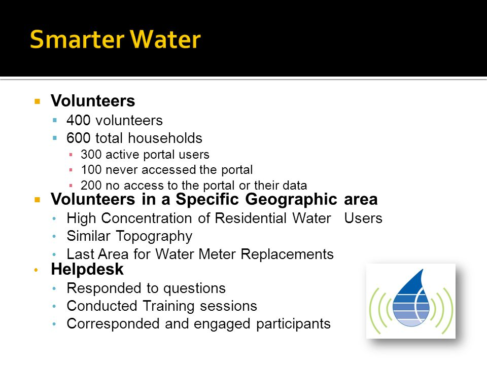 Volunteers  400 volunteers  600 total households ▪300 active portal users ▪100 never accessed the portal ▪200 no access to the portal or their data  Volunteers in a Specific Geographic area High Concentration of Residential Water Users Similar Topography Last Area for Water Meter Replacements Helpdesk Responded to questions Conducted Training sessions Corresponded and engaged participants