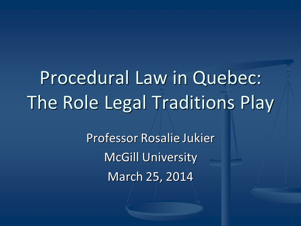 Procedural Law in Quebec: The Role Legal Traditions Play Professor Rosalie Jukier McGill University March 25, 2014