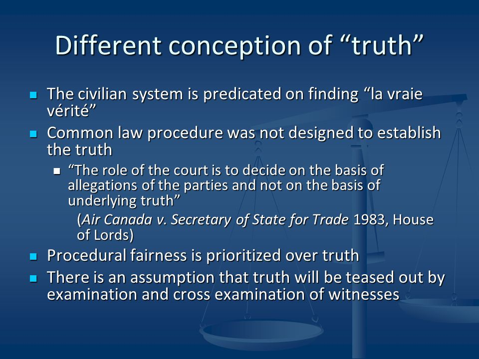 Different conception of truth The civilian system is predicated on finding la vraie vérité The civilian system is predicated on finding la vraie vérité Common law procedure was not designed to establish the truth Common law procedure was not designed to establish the truth The role of the court is to decide on the basis of allegations of the parties and not on the basis of underlying truth The role of the court is to decide on the basis of allegations of the parties and not on the basis of underlying truth (Air Canada v.
