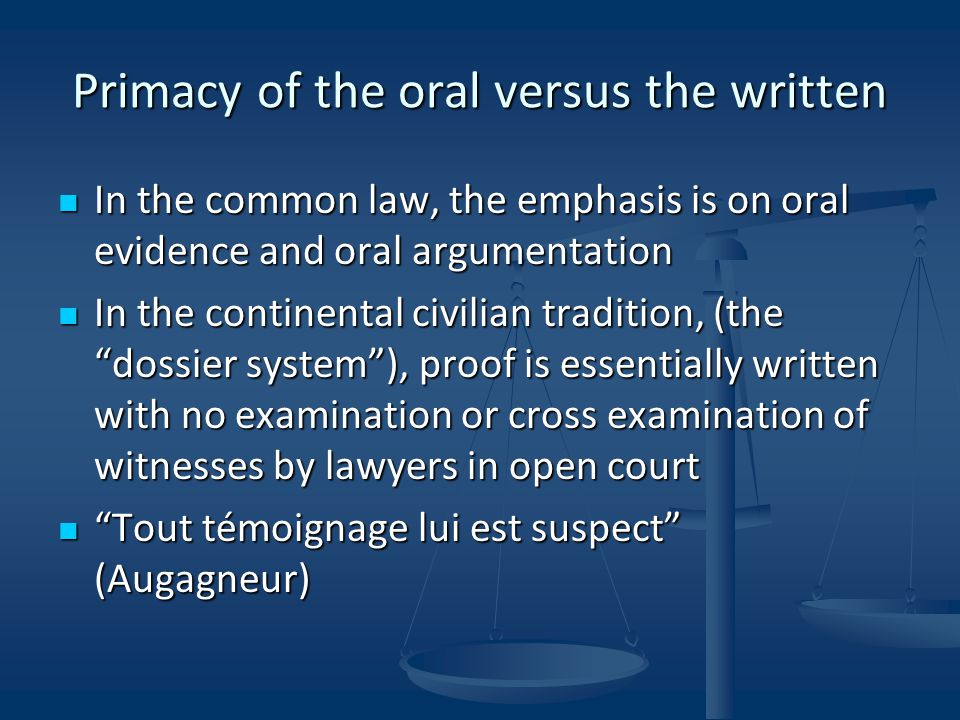 Primacy of the oral versus the written In the common law, the emphasis is on oral evidence and oral argumentation In the common law, the emphasis is on oral evidence and oral argumentation In the continental civilian tradition, (the dossier system ), proof is essentially written with no examination or cross examination of witnesses by lawyers in open court In the continental civilian tradition, (the dossier system ), proof is essentially written with no examination or cross examination of witnesses by lawyers in open court Tout témoignage lui est suspect (Augagneur) Tout témoignage lui est suspect (Augagneur)