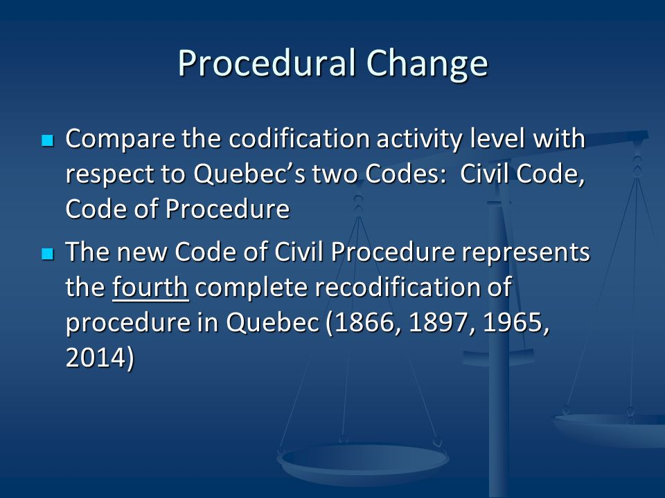 Procedural Change Compare the codification activity level with respect to Quebec's two Codes: Civil Code, Code of Procedure Compare the codification activity level with respect to Quebec's two Codes: Civil Code, Code of Procedure The new Code of Civil Procedure represents the fourth complete recodification of procedure in Quebec (1866, 1897, 1965, 2014) The new Code of Civil Procedure represents the fourth complete recodification of procedure in Quebec (1866, 1897, 1965, 2014)