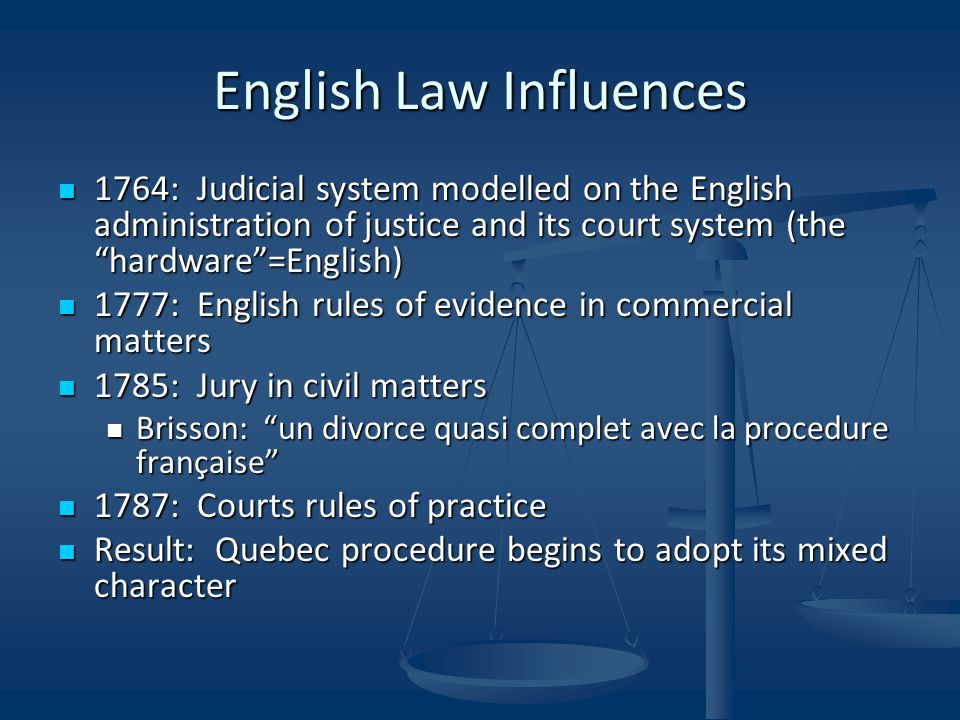 English Law Influences 1764: Judicial system modelled on the English administration of justice and its court system (the hardware =English) 1764: Judicial system modelled on the English administration of justice and its court system (the hardware =English) 1777: English rules of evidence in commercial matters 1777: English rules of evidence in commercial matters 1785: Jury in civil matters 1785: Jury in civil matters Brisson: un divorce quasi complet avec la procedure française Brisson: un divorce quasi complet avec la procedure française 1787: Courts rules of practice 1787: Courts rules of practice Result: Quebec procedure begins to adopt its mixed character Result: Quebec procedure begins to adopt its mixed character