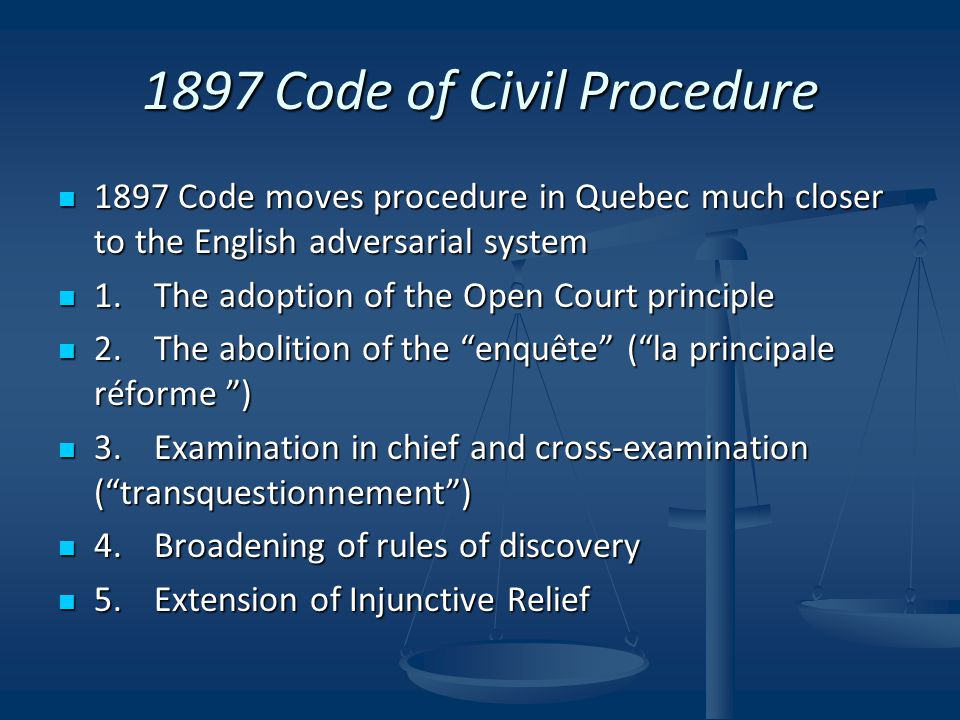 1897 Code of Civil Procedure 1897 Code moves procedure in Quebec much closer to the English adversarial system 1897 Code moves procedure in Quebec much closer to the English adversarial system 1.The adoption of the Open Court principle 1.The adoption of the Open Court principle 2.