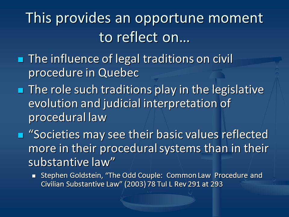 This provides an opportune moment to reflect on… The influence of legal traditions on civil procedure in Quebec The influence of legal traditions on civil procedure in Quebec The role such traditions play in the legislative evolution and judicial interpretation of procedural law The role such traditions play in the legislative evolution and judicial interpretation of procedural law Societies may see their basic values reflected more in their procedural systems than in their substantive law Societies may see their basic values reflected more in their procedural systems than in their substantive law Stephen Goldstein, The Odd Couple: Common Law Procedure and Civilian Substantive Law (2003) 78 Tul L Rev 291 at 293 Stephen Goldstein, The Odd Couple: Common Law Procedure and Civilian Substantive Law (2003) 78 Tul L Rev 291 at 293