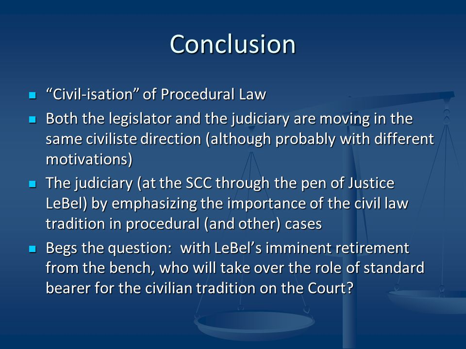 Conclusion Civil-isation of Procedural Law Civil-isation of Procedural Law Both the legislator and the judiciary are moving in the same civiliste direction (although probably with different motivations) Both the legislator and the judiciary are moving in the same civiliste direction (although probably with different motivations) The judiciary (at the SCC through the pen of Justice LeBel) by emphasizing the importance of the civil law tradition in procedural (and other) cases The judiciary (at the SCC through the pen of Justice LeBel) by emphasizing the importance of the civil law tradition in procedural (and other) cases Begs the question: with LeBel's imminent retirement from the bench, who will take over the role of standard bearer for the civilian tradition on the Court.