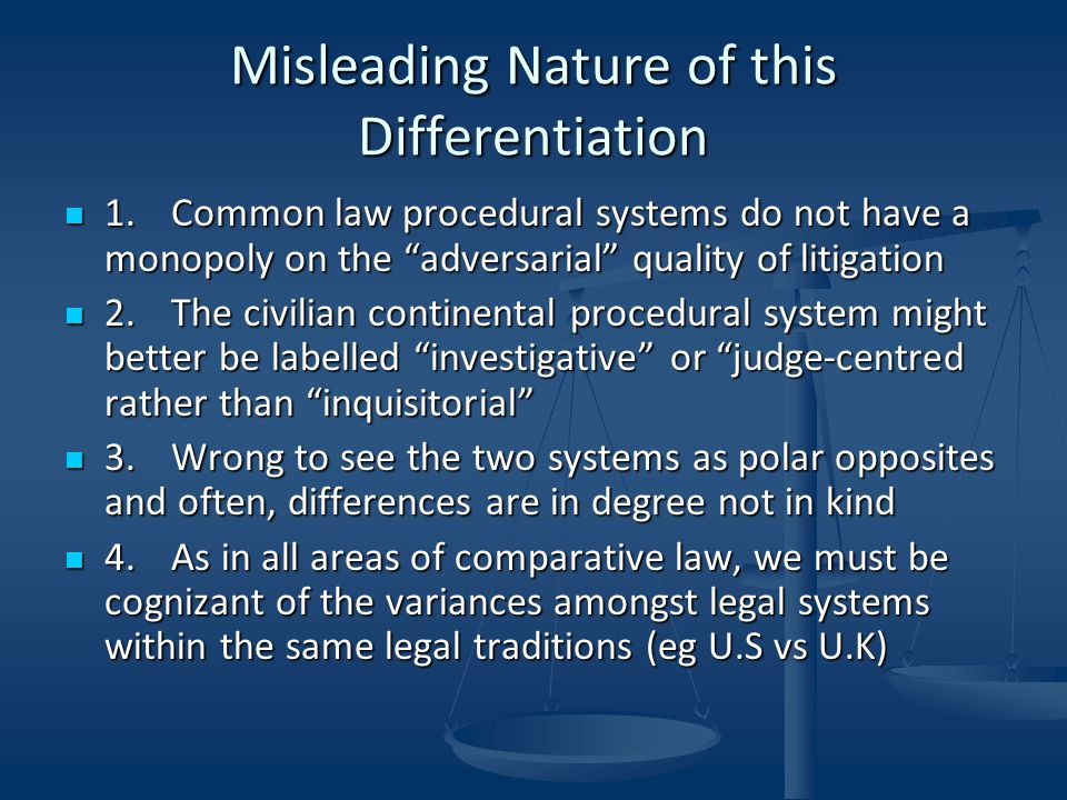 Misleading Nature of this Differentiation 1.Common law procedural systems do not have a monopoly on the adversarial quality of litigation 1.Common law procedural systems do not have a monopoly on the adversarial quality of litigation 2.The civilian continental procedural system might better be labelled investigative or judge-centred rather than inquisitorial 2.The civilian continental procedural system might better be labelled investigative or judge-centred rather than inquisitorial 3.Wrong to see the two systems as polar opposites and often, differences are in degree not in kind 3.Wrong to see the two systems as polar opposites and often, differences are in degree not in kind 4.As in all areas of comparative law, we must be cognizant of the variances amongst legal systems within the same legal traditions (eg U.S vs U.K) 4.As in all areas of comparative law, we must be cognizant of the variances amongst legal systems within the same legal traditions (eg U.S vs U.K)