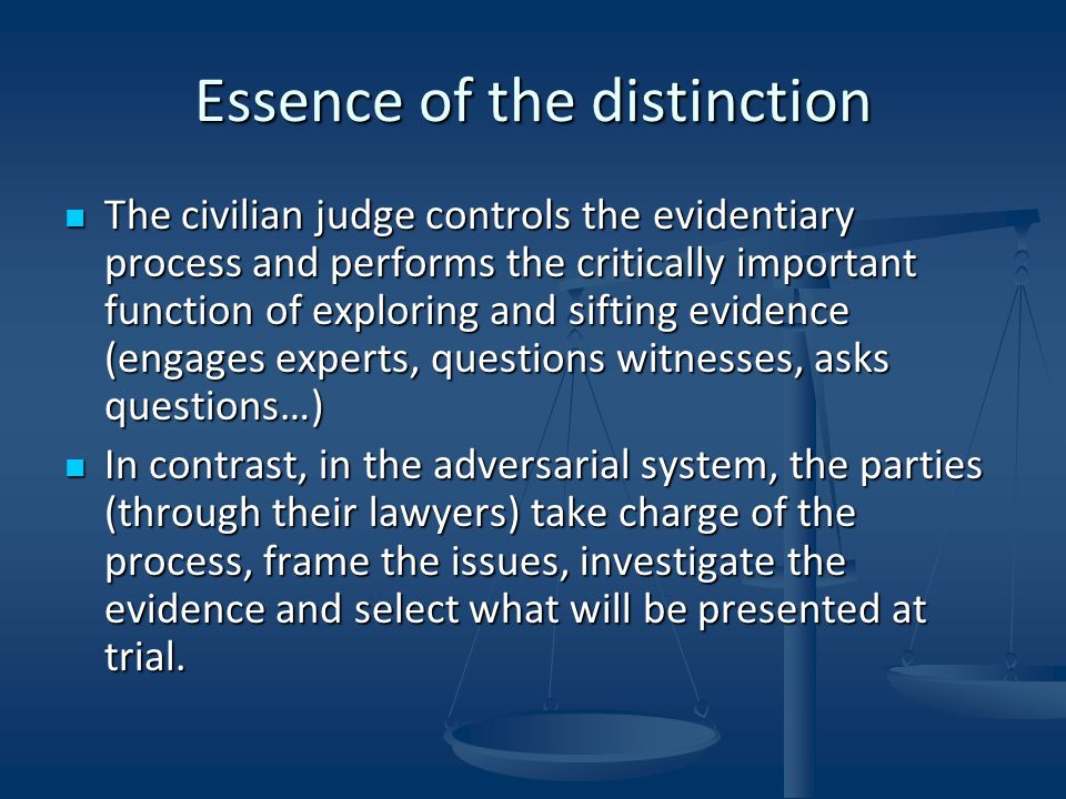 Essence of the distinction The civilian judge controls the evidentiary process and performs the critically important function of exploring and sifting evidence (engages experts, questions witnesses, asks questions…) The civilian judge controls the evidentiary process and performs the critically important function of exploring and sifting evidence (engages experts, questions witnesses, asks questions…) In contrast, in the adversarial system, the parties (through their lawyers) take charge of the process, frame the issues, investigate the evidence and select what will be presented at trial.