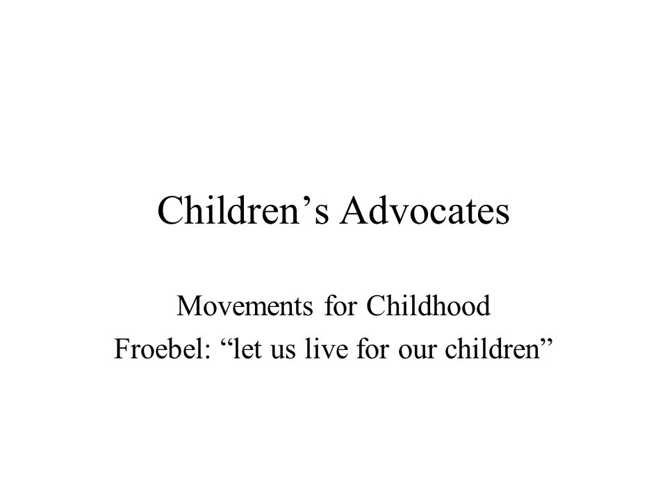 Children's Advocates Movements for Childhood Froebel: let us live for our children