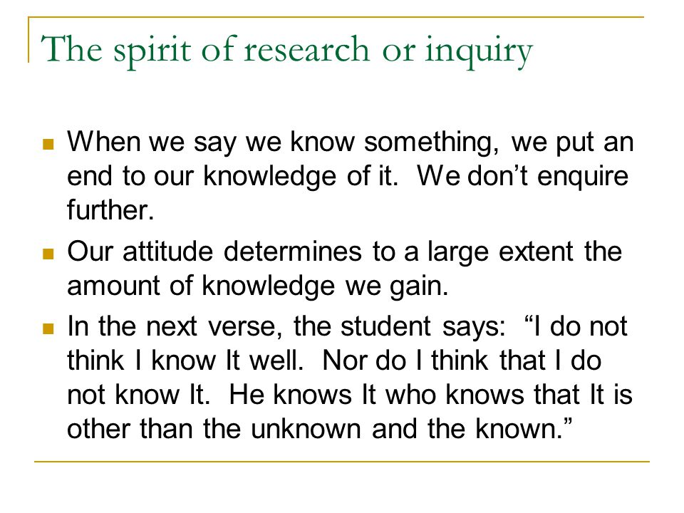 The spirit of research or inquiry When we say we know something, we put an end to our knowledge of it. We don't enquire further. Our attitude determin